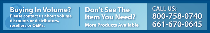 Buying in Volume? Please contact us about volume discounts or distributors, resellers or OEMS. Don't See the Item Your Need? More Prodcuts available, Call us 800-758-0740 or 661-670-0645